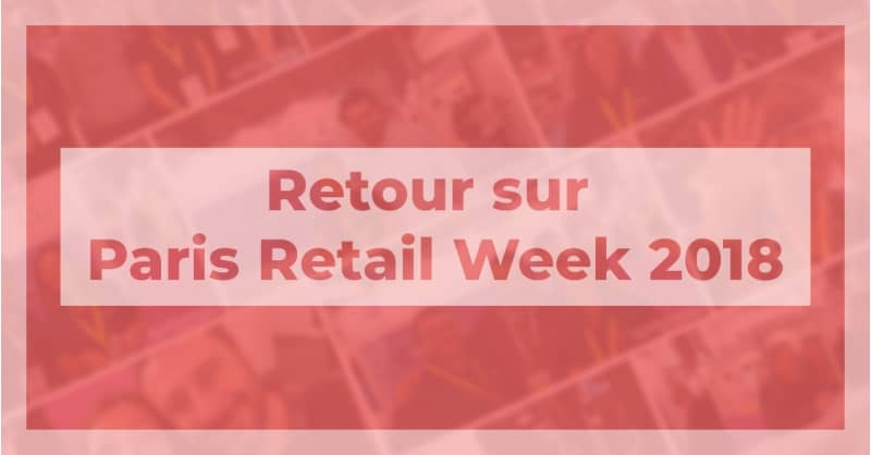 Retour sur Paris Retail Week 2018